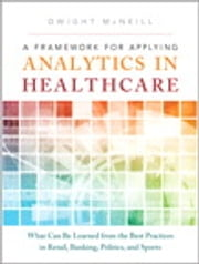A Framework for Applying Analytics in Healthcare - What Can Be Learned from the Best Practices in Retail, Banking, Politics, and Sports ebook by Dwight McNeill
