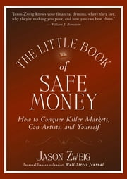 The Little Book of Safe Money - How to Conquer Killer Markets, Con Artists, and Yourself ebook by Jason Zweig