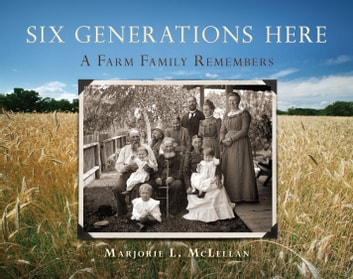 Six Generations Here - A Farm Family Remembers ebook by Marjorie McLellan