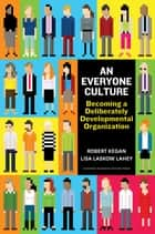 An Everyone Culture - Becoming a Deliberately Developmental Organization ebook by Robert Kegan, Lisa Laskow Lahey, Matthew L Miller,...