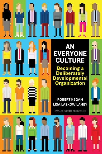 An Everyone Culture - Becoming a Deliberately Developmental Organization ebook by Robert Kegan,Lisa Laskow Lahey