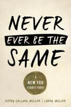 Never Ever Be The Same - A New You Starts Today ebook by Kathy Collard Miller, Larry Miller