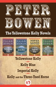 The Yellowstone Kelly Novels - Yellowstone Kelly, Kelly Blue, Imperial Kelly, and Kelly and the Three-Toed Horse ebook by Peter Bowen
