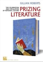 Prizing Literature - The Celebration and Circulation of National Culture ebook by Gillian Roberts