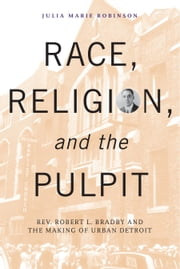 Race, Religion, and the Pulpit - Rev. Robert L. Bradby and the Making of Urban Detroit ebook by Julia Marie Robinson