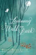 Learning to Walk in the Dark ebook by Barbara Brown Taylor