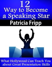 12 Ways to Become A Speaking Superstar: What Hollywood Can Teach You about Great Presentation Skills ebook by Patricia Fripp