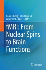 fMRI: From Nuclear Spins to Brain Functions ebook by Kâmil Uludağ,Kâmil Uğurbil,Lawrence Berliner