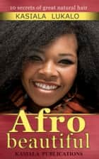 Afro Beautiful: Ten Secrets Of Great Natural Hair ebook by Kasiala Publications