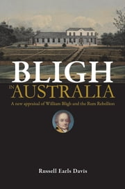 Bligh in Australia: A New Appraisal of William Bligh and the Rum Rebellion ebook by Russell Earls Davies