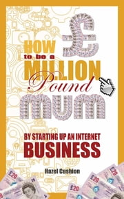 How To Be a Million Pound Mum - By Setting Up An Internet Business ebook by Hazel Cushion