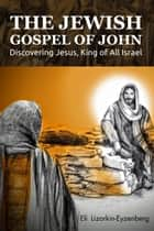 The Jewish Gospel of John: Discovering Jesus, King of All Israel ebook by Eli Lizorkin-Eyzenberg