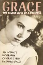 Grace: The Secret Lives of a Princess ebook by James Spada