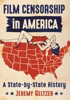 Film Censorship in America - A State-by-State History ebook by Jeremy Geltzer