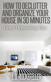 How to Declutter and Organize your House in 30 Minutes: Great Organizing Tips ebook by J.D. Rockefeller