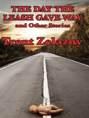 The Day the Leash Gave Way and Other Stories ebook by Zelazny, Trent