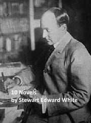 Stewart Edward White: Ten Novels ebook by Stewart Edward White