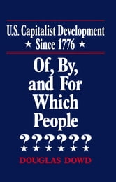 US Capitalist Development Since 1776: Of, by and for Which People? - Of, by and for Which People? ebook by Douglas Dowd