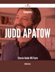 Complete Judd Apatow- Classic Guide - 185 Facts ebook by Catherine Lucas