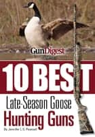 Gun Digest Presents 10 Best Late-Season Goose Guns - We have the hottest shotguns to take on the wariest late-season honkers, plus ammo, accessories, tips, and more. ebook by Jennifer Pearsall