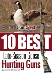 Gun Digest Presents 10 Best Late-Season Goose Guns: We have the hottest shotguns to take on the wariest late-season honkers, plus ammo, accessories, tips, and more. ebook by Jennifer Pearsall
