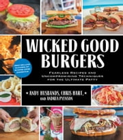 Wicked Good Burgers - Fearless Recipes and Uncompromising Techniques for the Ultimate Patty ebook by Andy Husbands,Chris Hart,Pyenson