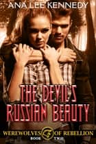 The Devil's Russian Beauty - Book Two of the Werewolves of Rebellion Series ebook by Ana Lee Kennedy