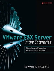 VMware ESX Server in the Enterprise: Planning and Securing Virtualization Servers ebook by Haletky, Edward
