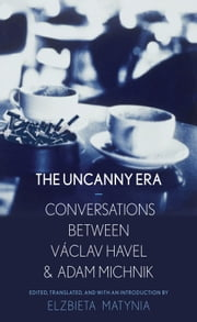 An Uncanny Era - Conversations between Václav Havel and Adam Michnik ebook by Elzbieta Matynia