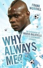 Why Always Me? - The Biography of Mario Balotelli, City's Legendary Striker ebook by Frank Worrall