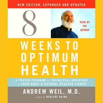 Eight Weeks to Optimum Health, New Edition, Updated and Expanded - A Proven Program for Taking Full Advantage of Your Body's Natural Healing Power audiobook by Andrew Weil, M.D.