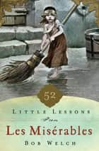 52 Little Lessons from Les Miserables ebook by Bob Welch