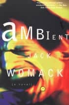 Ambient - A Novel ebook by Jack Womack