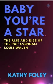 Baby You're A Star - The Rise and Rise of Pop Svengali Louis Walsh ebook by Kobo.Web.Store.Products.Fields.ContributorFieldViewModel
