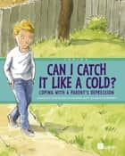 Can I Catch It Like a Cold? - Coping With a Parent's Depression eBook by Joe Weissmann, Centre For Addiction And Mental Health