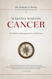 Waging War on Cancer - Dr. Pettit's Lifelong Quest to Find Cures ebook by Robert S. Byars