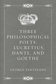 Three Philosophical Poets: Lucretius, Dante, and Goethe ebook by George Santayana