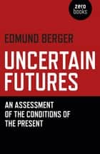 Uncertain Futures - An Assessment Of The Conditions Of The Present ebook by Edmund Berger