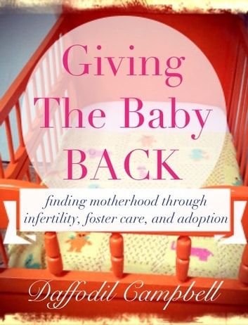 Giving the Baby Back - finding motherhood through infertility, foster care and adoption ebook by Daffodil Campbell