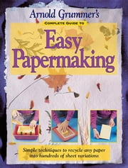 Arnold Grummer's Complete Guide to Easy Papermaking ebook by Grummer, Arnold