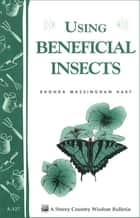 Using Beneficial Insects - Storey's Country Wisdom Bulletin A-127 ebook by Rhonda Massingham Hart