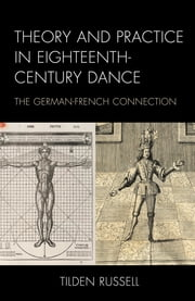 Theory and Practice in Eighteenth-Century Dance - The German-French Connection ebook by Tilden Russell