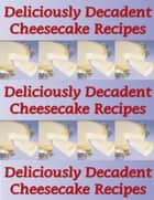 Deliciously Decadent Cheesecake Recipes ekitaplar by Charlotte Kobetis