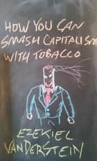How You Can Smash Capitalism With Tobacco - How You Can Smash Capitalism, #2 ebook by Ezekiel VanDerStein