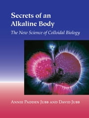 Secrets of an Alkaline Body - The New Science of Colloidal Biology ebook by Annie Padden Jubb,David Jubb
