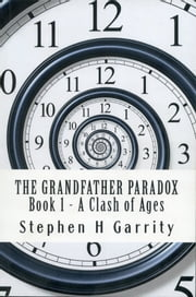 The Grandfather Paradox: Book I - A Clash of Ages ebook by Stephen H Garrity
