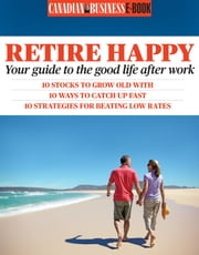 Retire Happy (2013 Edition) - Your Guide to the Good Life After Work ebook by Canadian Business