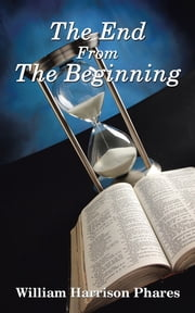 The End from the Beginning ebook by William Harrison Phares