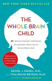 The Whole-Brain Child - 12 Revolutionary Strategies to Nurture Your Child's Developing Mind ebook by Daniel J. Siegel, Tina Payne Bryson