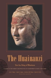 The Huainanzi - A Guide to the Theory and Practice of Government in Early Han China, by Liu An, King of Huainan ebook by An Liu,John S. Major,Sarah Queen,Andrew Meyer,Harold D. Roth